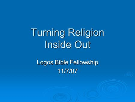 Turning Religion Inside Out Logos Bible Fellowship 11/7/07.