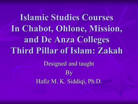 Islamic Studies Courses In Chabot, Ohlone, Mission, and De Anza Colleges Third Pillar of Islam: Zakah Designed and taught By Hafiz M. K. Siddiqi, Ph.D.