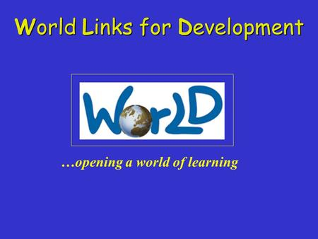 World Links for Development …opening a world of learning.