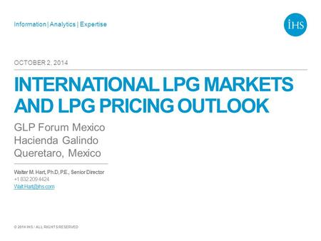 Information | Analytics | Expertise © 2014 IHS / ALL RIGHTS RESERVED INTERNATIONAL LPG MARKETS AND LPG PRICING OUTLOOK GLP Forum Mexico Hacienda Galindo.