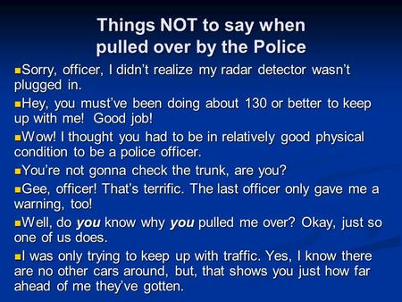 Things NOT to say when pulled over by the Police Sorry, officer, I didn't realize my radar detector wasn't plugged in. Sorry, officer, I didn't realize.
