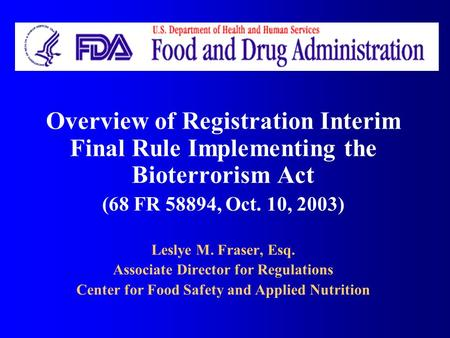 Overview of Registration Interim Final Rule Implementing the Bioterrorism Act (68 FR 58894, Oct. 10, 2003) Leslye M. Fraser, Esq. Associate Director for.