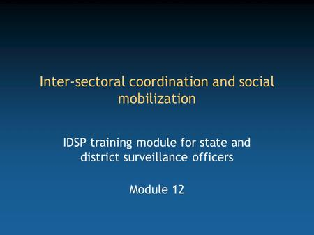 Inter-sectoral coordination and social mobilization IDSP training module for state and district surveillance officers Module 12.
