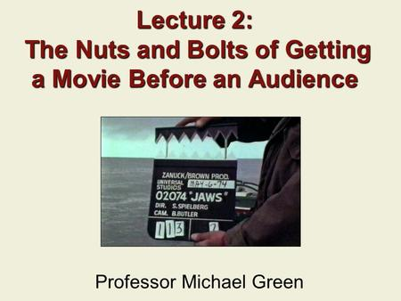 Lecture 2: The Nuts and Bolts of Getting a Movie Before an Audience Professor Michael Green.