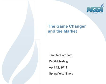 The Game Changer and the Market Jennifer Fordham IMGA Meeting April 12, 2011 Springfield, Illinois 1.