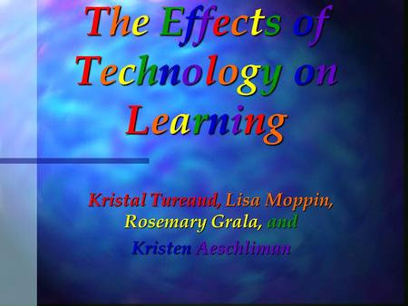 The Effects of Technology on Learning Kristal Tureaud, Lisa Moppin, Rosemary Grala, and Kristen Aeschliman.