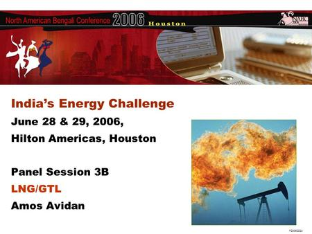 F200602024 India's Energy Challenge June 28 & 29, 2006, Hilton Americas, Houston Panel Session 3B LNG/GTL Amos Avidan.
