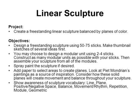 Linear Sculpture Project: Create a freestanding linear sculpture balanced by planes of color. Objectives: Design a freestanding sculpture using 50-75 sticks.