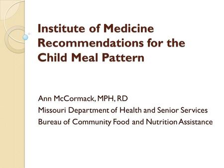 Institute of Medicine Recommendations for the Child Meal Pattern Ann McCormack, MPH, RD Missouri Department of Health and Senior Services Bureau of Community.