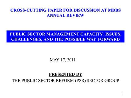 CROSS-CUTTING PAPER FOR DISCUSSION AT MDBS ANNUAL REVIEW MAY 17, 2011 1 PRESENTED BY THE PUBLIC SECTOR REFORM (PSR) SECTOR GROUP PUBLIC SECTOR MANAGEMENT.