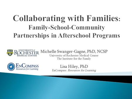 Michelle Swanger-Gagne, PhD, NCSP University of Rochester Medical Center The Institute for the Family Lisa Hiley, PhD EnCompass: Resources for Learning.
