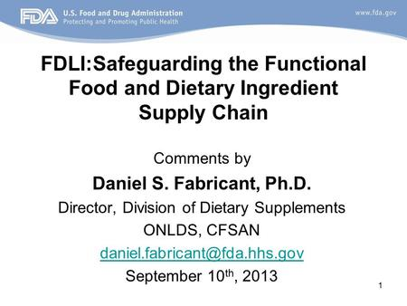 1 FDLI:Safeguarding the Functional Food and Dietary Ingredient Supply Chain Comments by Daniel S. Fabricant, Ph.D. Director, Division of Dietary Supplements.