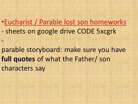 Eucharist / Parable lost son homeworks - sheets on google drive CODE 5xcgrk - parable storyboard: make sure you have full quotes of what the Father/ son.