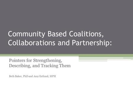Community Based Coalitions, Collaborations and Partnership: Pointers for Strengthening, Describing, and Tracking Them Beth Baker, PhD and Amy Estlund,