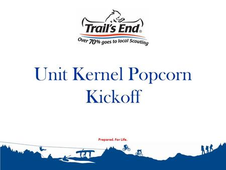 Prepared. For Life. Unit Kernel Popcorn Kickoff. 2010 Consumer Spending What we will cover tonight Why do we sell popcorn? Unit Kickoff 2014 Product Mix.