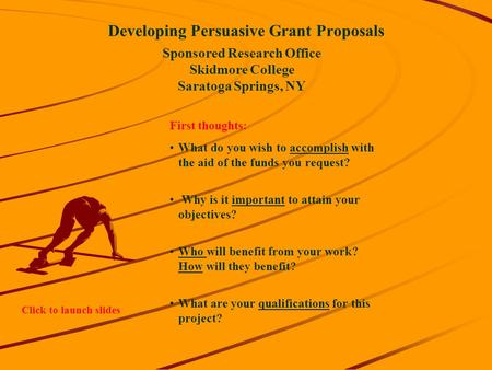 Developing Persuasive Grant Proposals Sponsored Research Office Skidmore College Saratoga Springs, NY First thoughts: What do you wish to accomplish with.