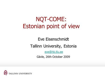 NQT-COME: Estonian point of view Eve Eisenschmidt Tallinn University, Estonia Gävle, 26th October 2009.