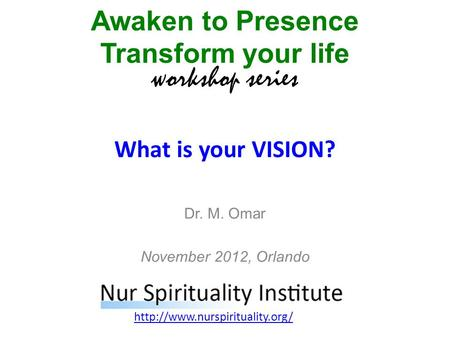 What is your VISION? Awaken to Presence Transform your life workshop series  Dr. M. Omar November 2012, Orlando.