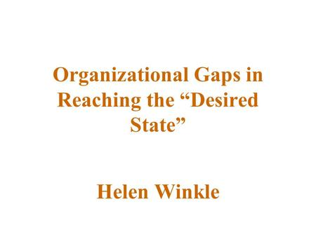 "Organizational Gaps in Reaching the ""Desired State"" Helen Winkle."