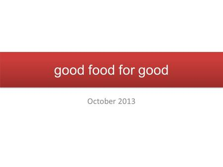 Good food for good October 2013. Convenience Local & artisanal foods World cuisine Pure, transparent, healthy choices Today's educated consumer values…