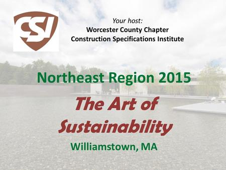 Your host: Worcester County Chapter Construction Specifications Institute Northeast Region 2015 The Art of Sustainability Williamstown, MA.