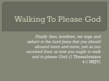 Finally then, brethren, we urge and exhort in the Lord Jesus that you should abound more and more, just as you received from us how you ought to walk and.