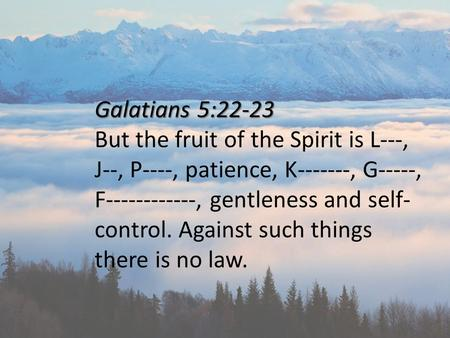 Galatians 5:22-23 But the fruit of the Spirit is L---, J--, P----, patience, K-------, G-----, F------------, gentleness and self- control. Against such.