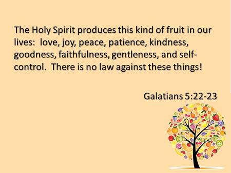 The Holy Spirit produces this kind of fruit in our lives: love, joy, peace, patience, kindness, goodness, faithfulness, gentleness, and self- control.