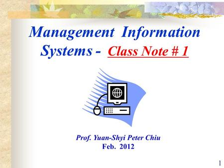 1 Management Information Systems - Class Note # 1 Prof. Yuan-Shyi Peter Chiu Feb. 2012.