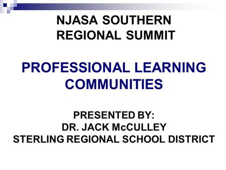 NJASA SOUTHERN REGIONAL SUMMIT PROFESSIONAL LEARNING COMMUNITIES PRESENTED BY: DR. JACK McCULLEY STERLING REGIONAL SCHOOL DISTRICT.