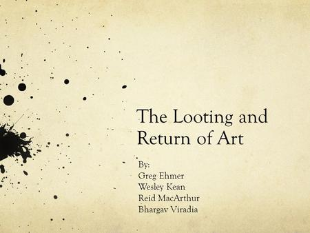 The Looting and Return of Art By: Greg Ehmer Wesley Kean Reid MacArthur Bhargav Viradia.