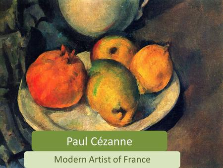 Paul Cézanne Modern Artist of France. Born 1839, Died 1906 Paul Cézanne was born in France to a wealthy family. His father owned a bank and wanted Paul.