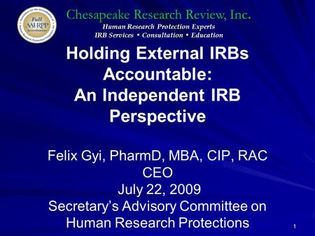 Chesapeake Research Review, Inc. Human Research Protection Experts IRB Services Consultation Education 1 Holding External IRBs Accountable: An Independent.