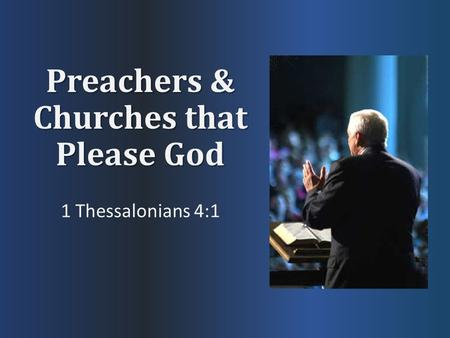 Preachers & Churches that Please God 1 Thessalonians 4:1.