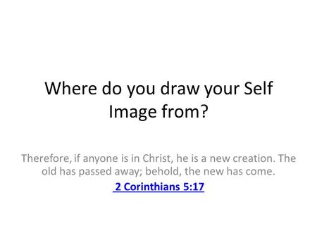 Where do you draw your Self Image from? Therefore, if anyone is in Christ, he is a new creation. The old has passed away; behold, the new has come. 2.