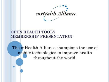OPEN HEALTH TOOLS MEMBERSHIP PRESENTATION July 28 2004 The mHealth Alliance champions the use of mobile technologies to improve health throughout the world.