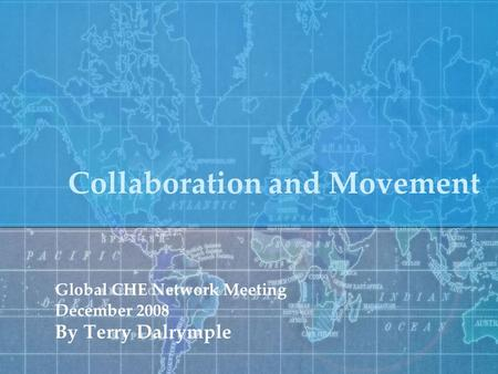 Collaboration and Movement Global CHE Network Meeting December 2008 By Terry Dalrymple.