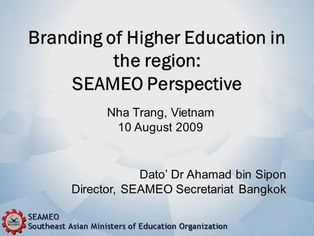 Branding of Higher Education in the region: SEAMEO Perspective Dato' Dr Ahamad bin Sipon Director, SEAMEO Secretariat Bangkok Nha Trang, Vietnam 10 August.