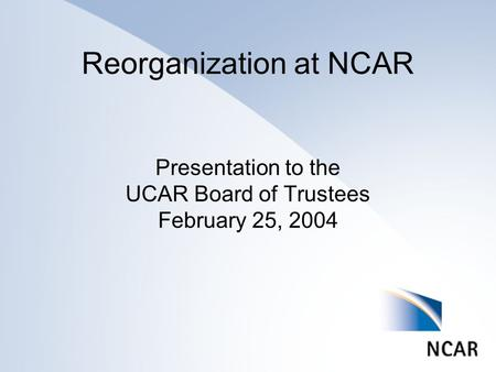 Reorganization at NCAR Presentation to the UCAR Board of Trustees February 25, 2004.