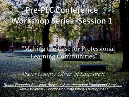 """Making the Case for Professional Learning Communities"" Placer County Office of Education Renee Regacho-Anaclerio- Assistant Superintendent Educational."