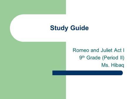 Study Guide Romeo and Juliet Act I 9 th Grade (Period II) Ms. Hibaq.