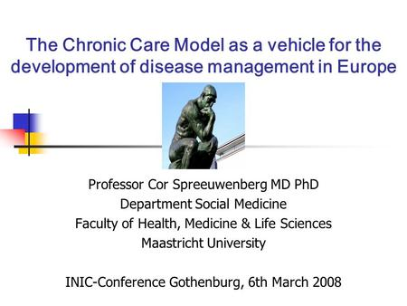 The Chronic Care Model as a vehicle for the development of disease management in Europe Professor Cor Spreeuwenberg MD PhD Department Social Medicine Faculty.
