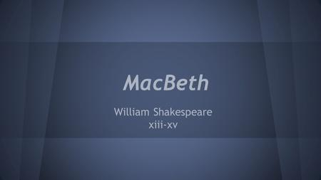 MacBeth William Shakespeare xiii-xv. 1603 - Middle of Shakespeare's career - James VI of Scotland became the monarch in England - He would become King.