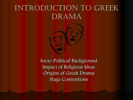 Introduction to Greek Drama Socio-Political Background Impact of Religious Ideas Origins of Greek Drama Stage Conventions.