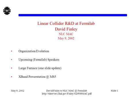 May 9, 2002David Finley to NLC Fermilab  Slide 1 Linear Collider R&D at Fermilab David Finley NLC MAC.