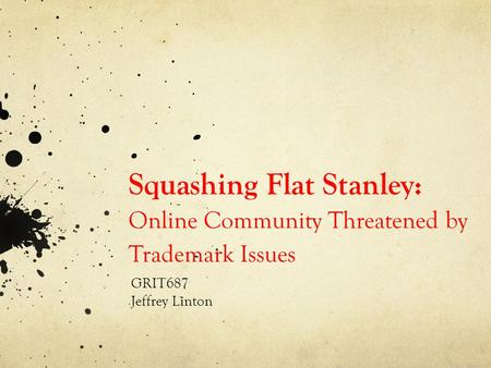 Squashing Flat Stanley: Online Community Threatened by Trademark Issues GRIT687 Jeffrey Linton.