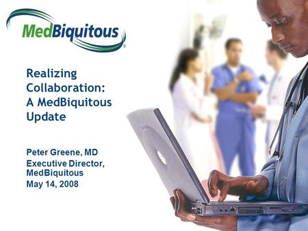 ® Realizing Collaboration: A MedBiquitous Update Peter Greene, MD Executive Director, MedBiquitous May 14, 2008.