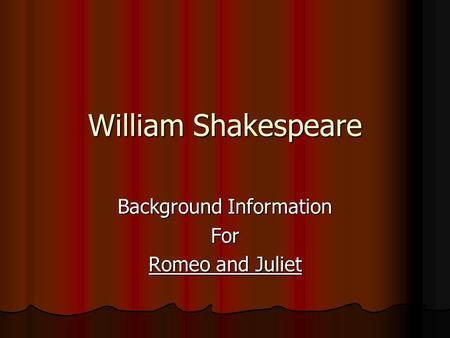William Shakespeare Background Information For Romeo and Juliet.