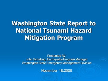 Presented By: John Schelling, Earthquake Program Manager Washington State Emergency Management Division November 18,2008 Washington State Report to National.