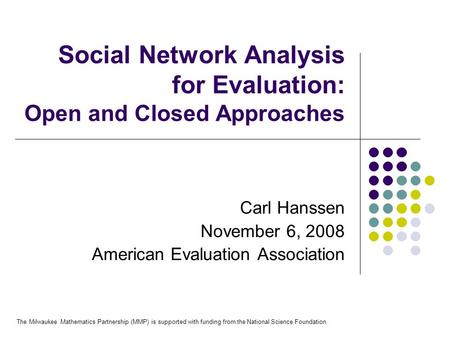 Social Network Analysis for Evaluation: Open and Closed Approaches Carl Hanssen November 6, 2008 American Evaluation Association The Milwaukee Mathematics.
